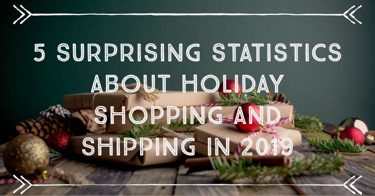 5 Surprising Statistics About 2019 Holiday Shopping and Shipping