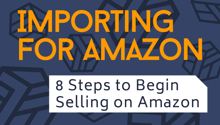 Importing for Amazon: 8 Steps to Begin Selling on Amazon
