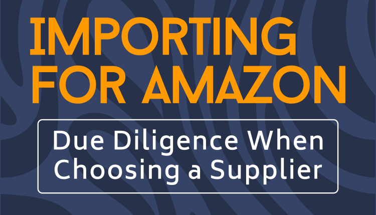 Importing for Amazon | Due Diligence When Choosing a Supplier
