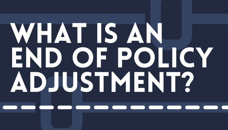 What is an End of Policy Adjustment?