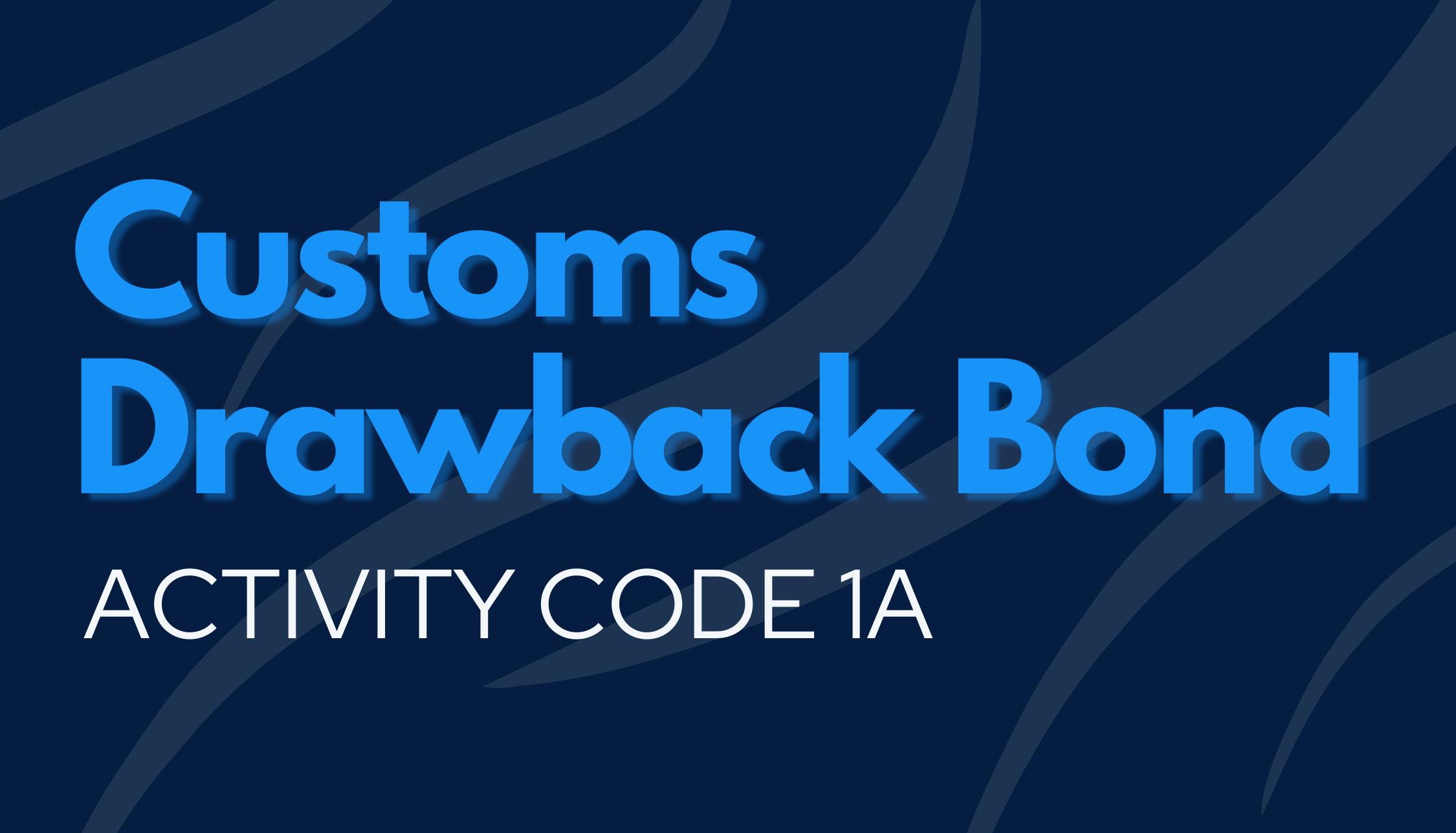 Customs Drawback Bond   Activity Code 1A
