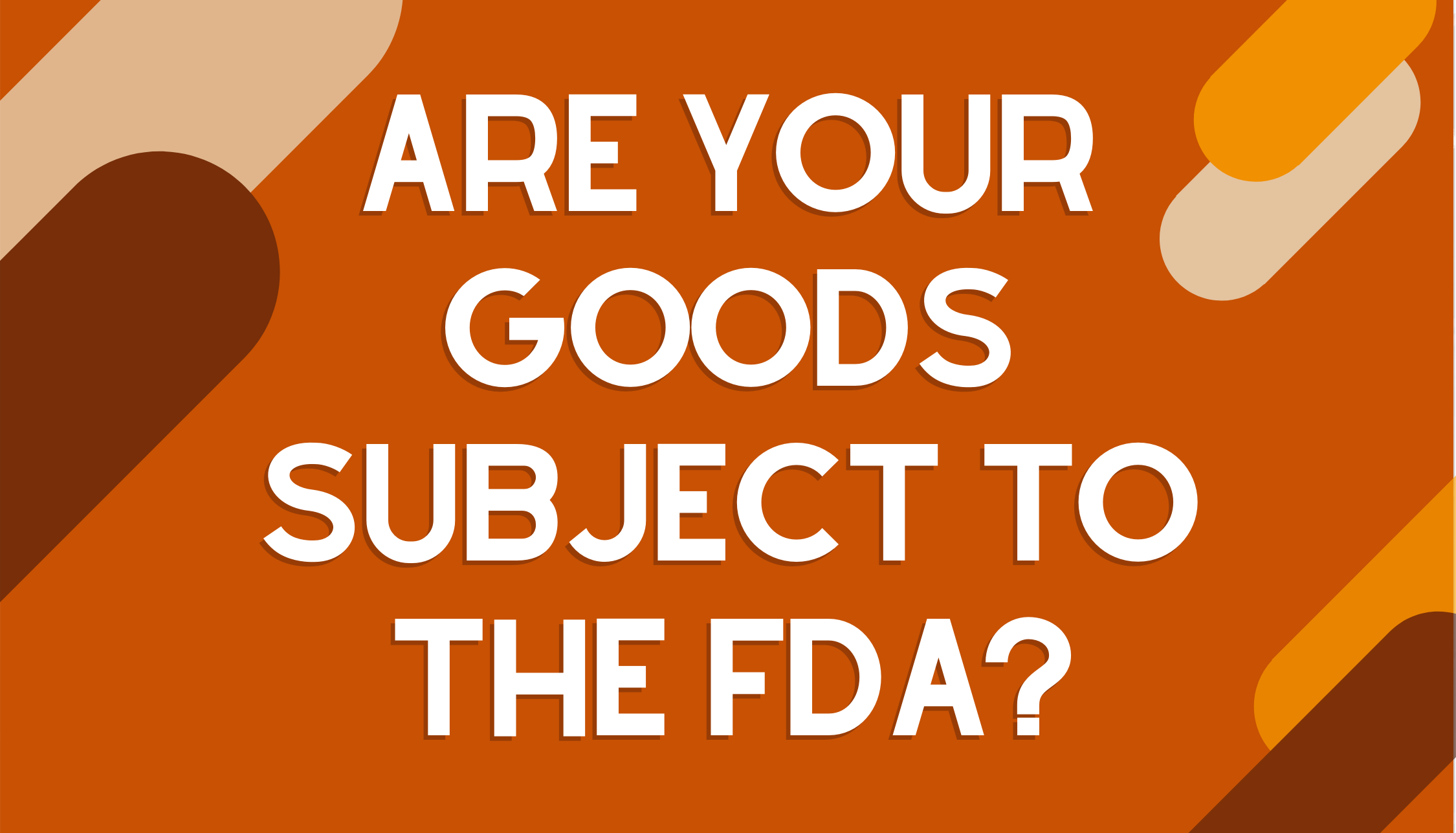 Are Your Goods Subject to the FDA?